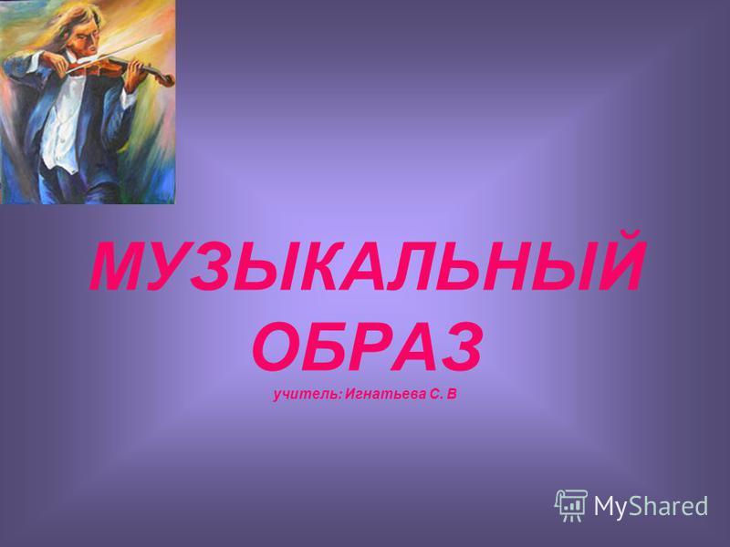 МУЗЫКАЛЬНЫЙ ОБРАЗ учитель: Игнатьева С. В