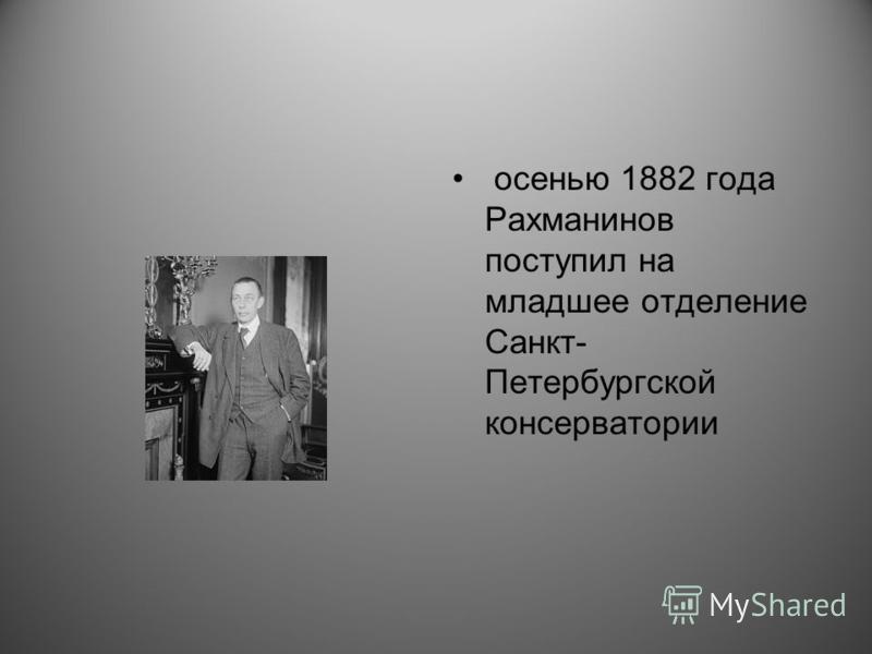 осенью 1882 года Рахманинов поступил на младшее отделение Санкт- Петербургской консерватории