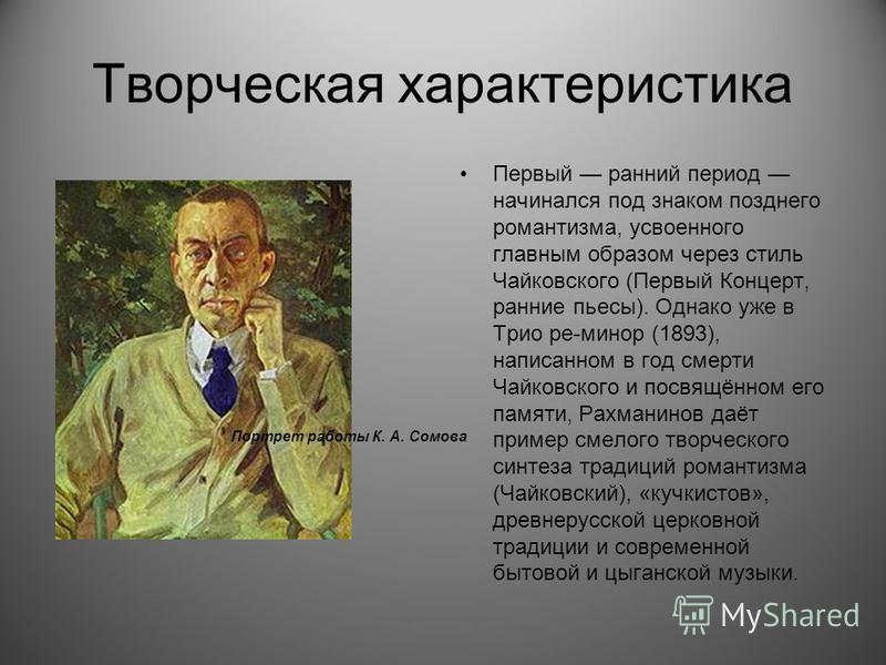 Творческая характеристика Первый ранний период начинался под знаком позднего романтизма, усвоенного главным образом через стиль Чайковского (Первый Концерт, ранние пьесы). Однако уже в Трио ре-минор (1893), написанном в год смерти Чайковского и посвя