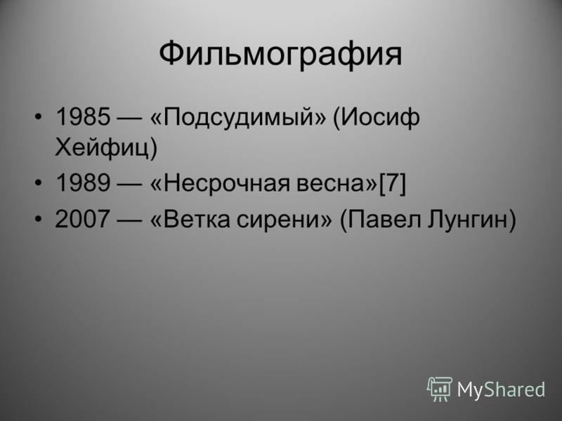 Фильмография 1985 «Подсудимый» (Иосиф Хейфиц) 1989 «Несрочная весна»[7] 2007 «Ветка сирени» (Павел Лунгин)