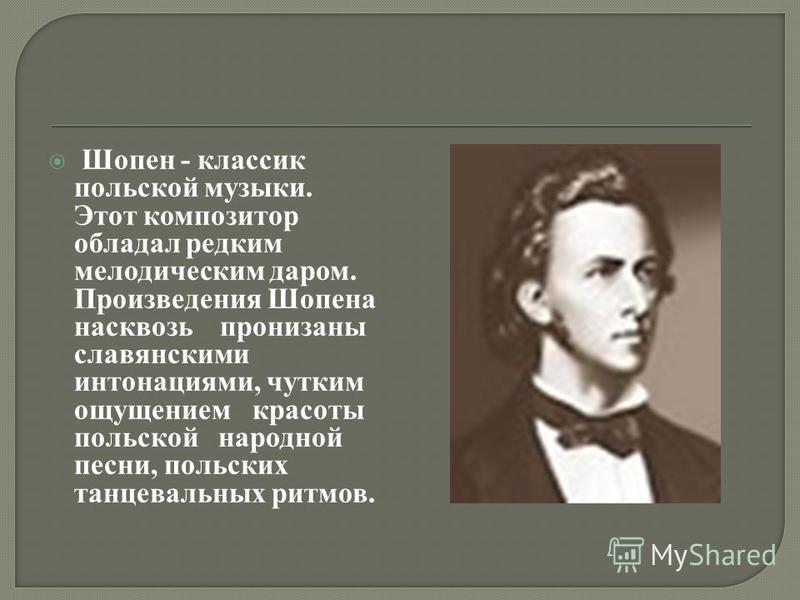 Шопен - классик польской музыки. Этот композитор обладал редким мелодическим даром. Произведения Шопена насквозь пронизаны славянскими интонациями, чутким ощущением красоты польской народной песни, польских танцевальных ритмов.