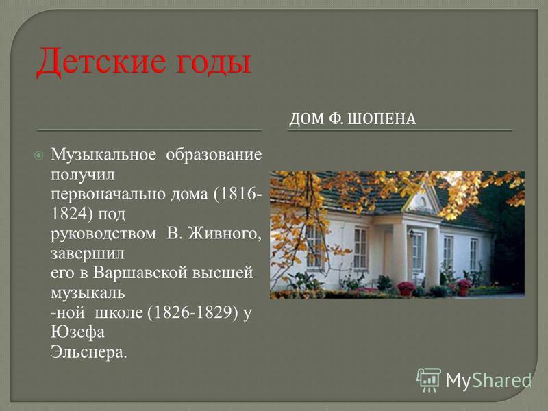 ДОМ Ф. ШОПЕНА Музыкальное образование получил первоначально дома (1816- 1824) под руководством В. Живного, завершил его в Варшавской высшей музыкальной школе (1826-1829) у Юзефа Эльснера.