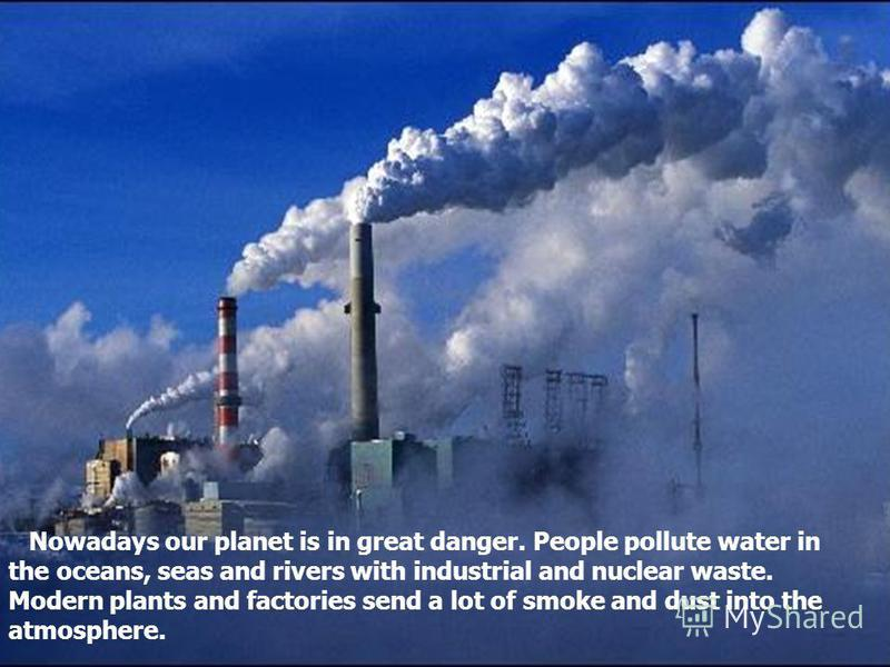 Nowadays our planet is in great danger. People pollute water in the oceans, seas and rivers with industrial and nuclear waste. Modern plants and factories send a lot of smoke and dust into the atmosphere.