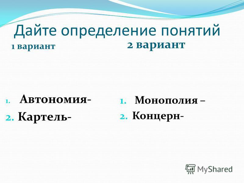 Дайте определение понятий 1 вариант 2 вариант 1. Автономия- 2. Картель- 1. Монополия – 2. Концерн-