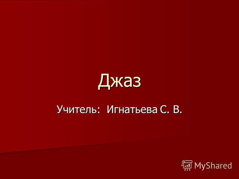 Джаз Учитель: Игнатьева С. В.