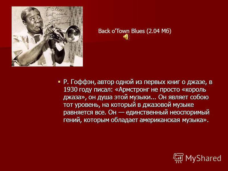 Р. Гоффэн, автор одной из первых книг о джазе, в 1930 году писал: «Армстронг не просто «король джаза», он душа этой музыки... Он являет собою тот уровень, на который в джазовой музыке равняется все. Он единственный неоспоримый гений, которым обладает