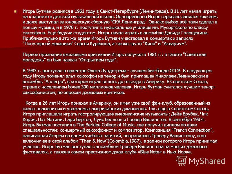 Игорь Бутман родился в 1961 году в Санкт-Петербурге (Ленинграде). В 11 лет начал играть на кларнете в детской музыкальной школе. Одновременно Игорь серьезно занялся хоккеем, и даже выступал за юношескую сборную