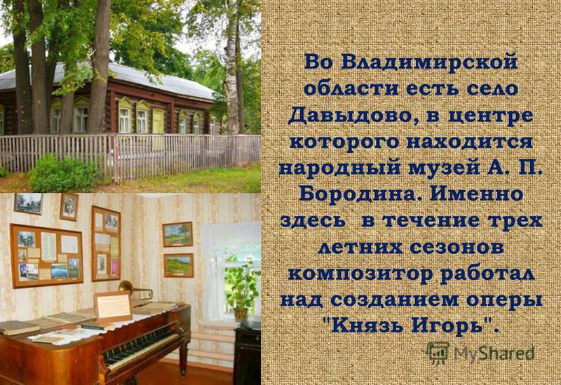 Во Владимирской области есть село Давыдово, в центре которого находится народный музей А. П. Бородина. Именно здесь в течение трех летних сезонов композитор работал над созданием оперы Князь Игорь.