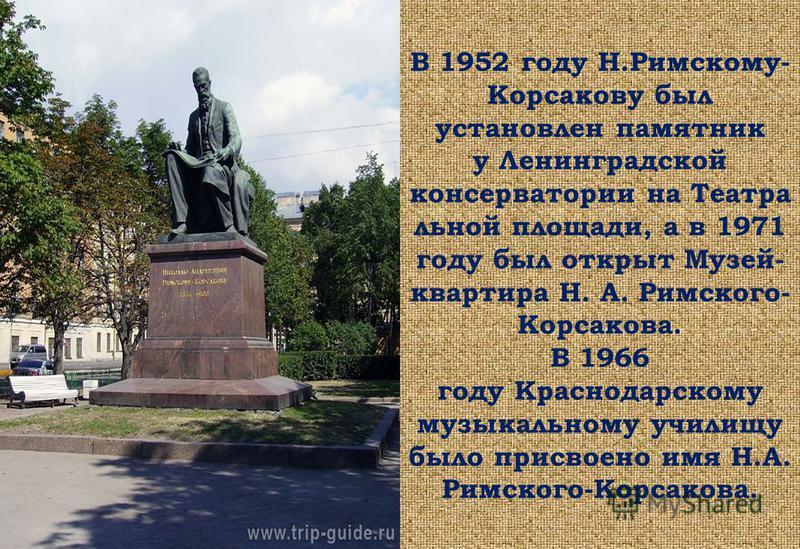 В 1952 году Н.Римскому- Корсакову был установлен памятник у Ленинградской консерватории на Театра льной площади, а в 1971 году был открыт Музей- квартира Н. А. Римского- Корсакова. В 1966 году Краснодарскому музыкальному училищу было присвоено имя Н.