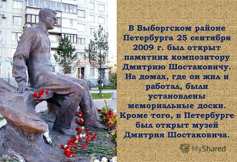 В Выборгском районе Петербурга 25 сентября 2009 г. был открыт памятник композитору Дмитрию Шостаковичу. На домах, где он жил и работал, были установлены мемориальные доски. Кроме того, в Петербурге был открыт музей Дмитрия Шостаковича.