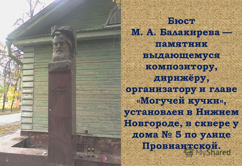 Бюст М. А. Балакирева памятник выдающемуся композитору, дирижёру, организатору и главе «Могучей кучки», установлен в Нижнем Новгороде, в сквере у дома 5 по улице Провиантской.