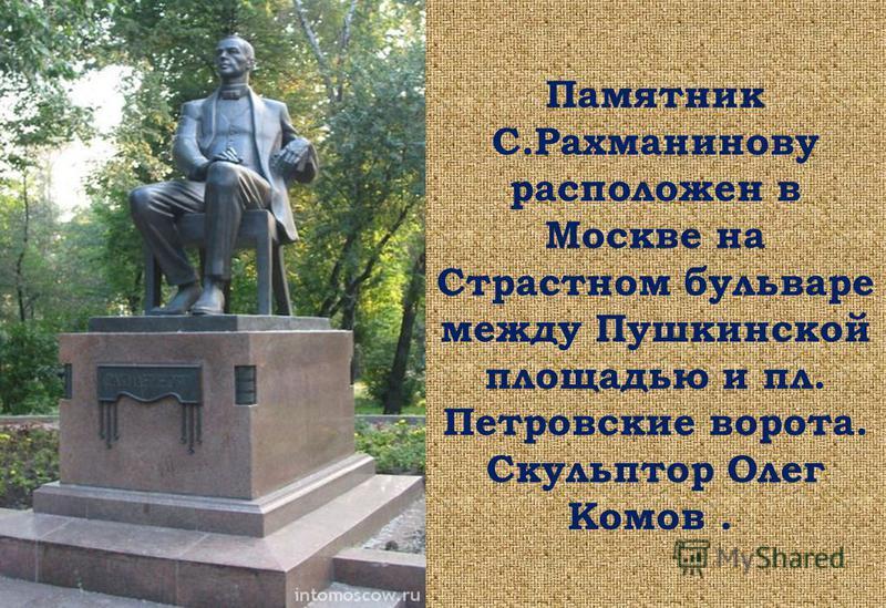 Памятник С.Рахманинову расположен в Москве на Страстном бульваре между Пушкинской площадью и пл. Петровские ворота. Скульптор Олег Комов.