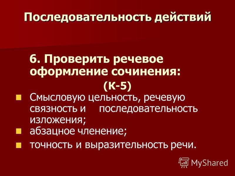 Последовательность действий 6. Проверить речевое оформление сочинения: (К-5) Смысловую цельность, речевую связность и последовательность изложения; абзацное членение; точность и выразительность речи.