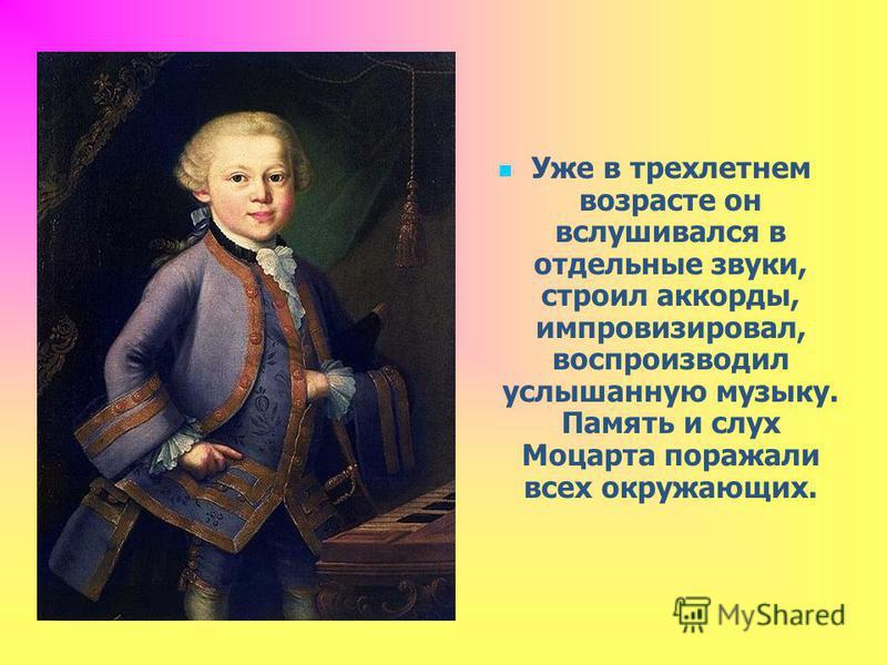 Уже в трехлетнем возрасте он вслушивался в отдельные звуки, строил аккорды, импровизировал, воспроизводил услышанную музыку. Память и слух Моцарта поражали всех окружающих.