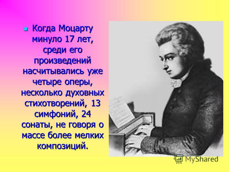 Когда Моцарту минуло 17 лет, среди его произведений насчитывались уже четыре оперы, несколько духовных стихотворений, 13 симфоний, 24 сонаты, не говоря о массе более мелких композиций. Когда Моцарту минуло 17 лет, среди его произведений насчитывались