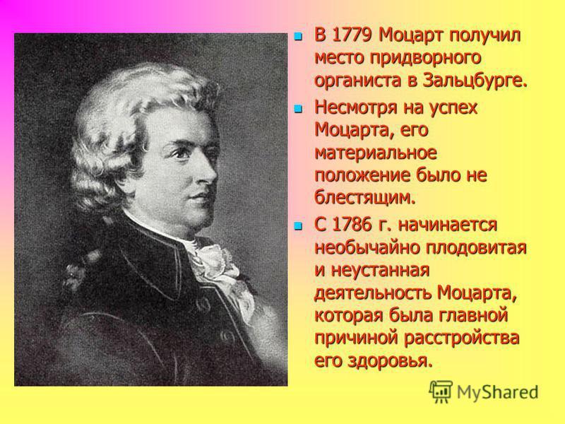 В 1779 Моцарт получил место придворного органиста в Зальцбурге. В 1779 Моцарт получил место придворного органиста в Зальцбурге. Несмотря на успех Моцарта, его материальное положение было не блестящим. Несмотря на успех Моцарта, его материальное полож
