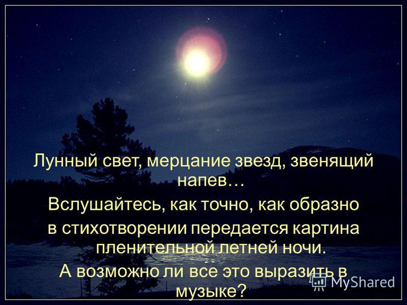 Лунный свет, мерцание звезд, звенящий напев… Вслушайтесь, как точно, как образно в стихотворении передается картина пленительной летней ночи. А возможно ли все это выразить в музыке?