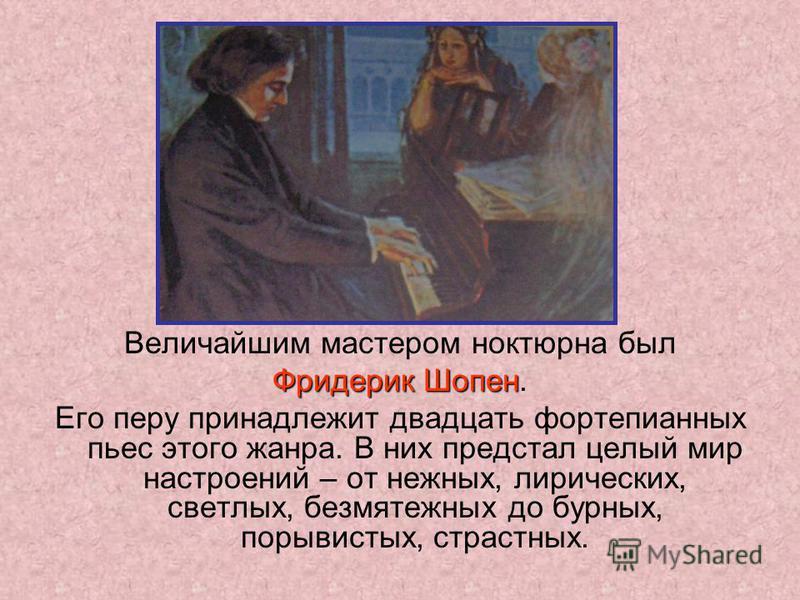 Величайшим мастером ноктюрна был Фридерик Шопен Фридерик Шопен. Его перу принадлежит двадцать фортепианных пьес этого жанра. В них предстал целый мир настроений – от нежных, лирических, светлых, безмятежных до бурных, порывистых, страстных.