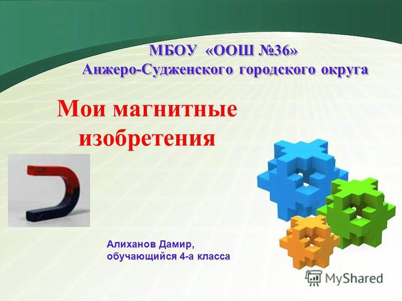 МБОУ «ООШ 36» Анжеро-Судженского городского округа Мои магнитные изобретения Алиханов Дамир, обучающийся 4-а класса