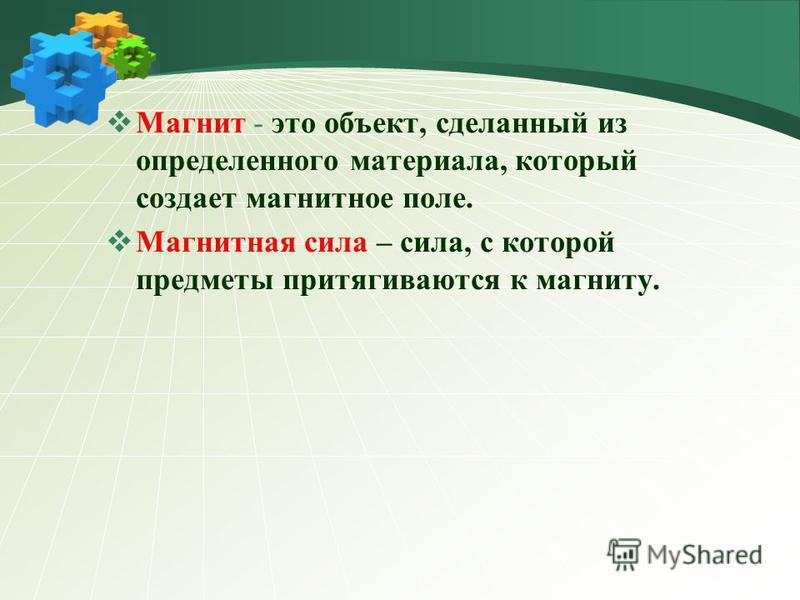 Магнит - это объект, сделанный из определенного материала, который создает магнитное поле. Магнитная сила – сила, с которой предметы притягиваются к магниту.