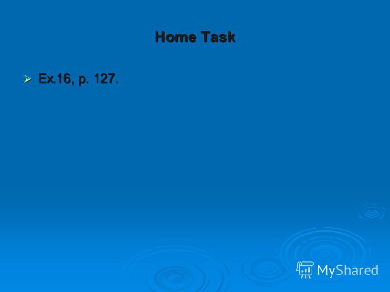 Home Task Ex.16, p. 127. Ex.16, p. 127.
