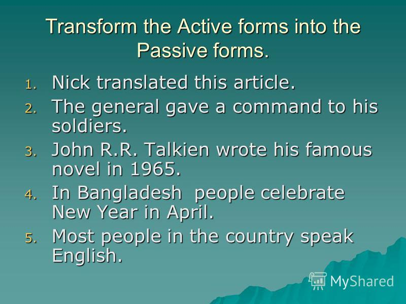 Transform the Active forms into the Passive forms. 1. Nick translated this article. 2. The general gave a command to his soldiers. 3. John R.R. Talkien wrote his famous novel in 1965. 4. In Bangladesh people celebrate New Year in April. 5. Most peopl