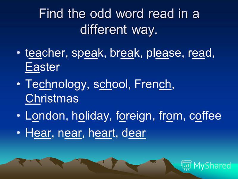 Find the odd word read in a different way. teacher, speak, break, please, read, Easter Technology, school, French, Christmas London, holiday, foreign, from, coffee Hear, near, heart, dear