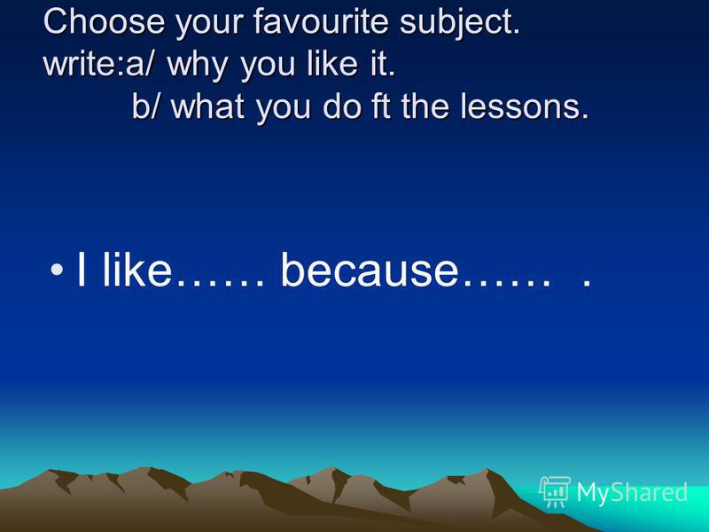 Choose your favourite subject. write:a/ why you like it. b/ what you do ft the lessons. I like…… because…….
