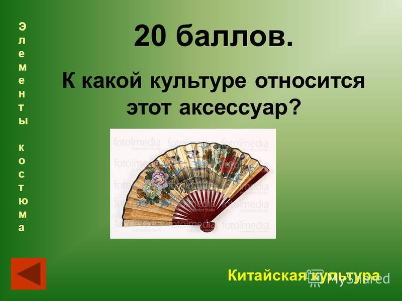 20 баллов. К какой культуре относится этот аксессуар? Китайская культура Элементы костюма Элементы костюма