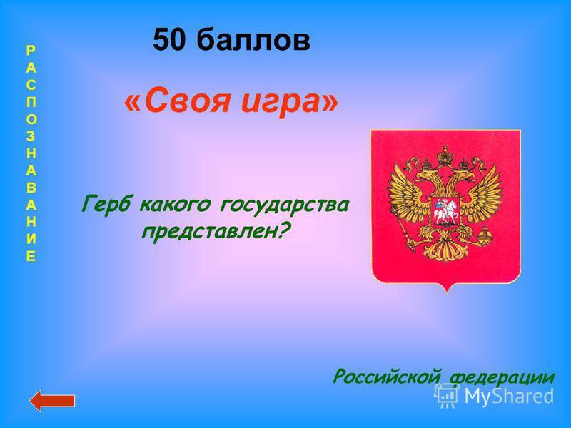 РАСПОЗНАВАНИЕРАСПОЗНАВАНИЕ 50 баллов «Своя игра» Российской федерации Герб какого государства представлен?
