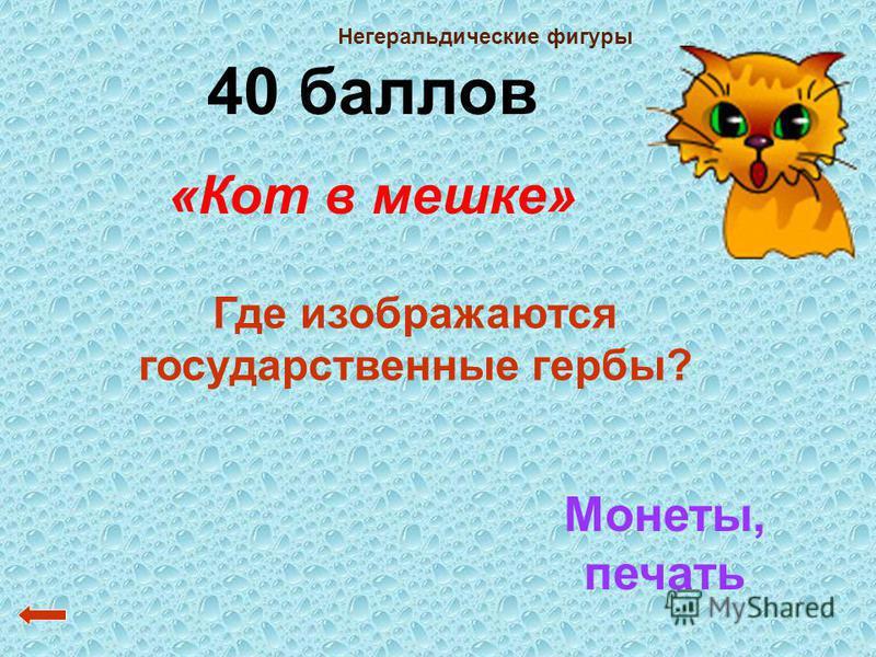 40 баллов «Кот в мешке» Где изображаются государственные гербы? Монеты, печать Негеральдические фигуры