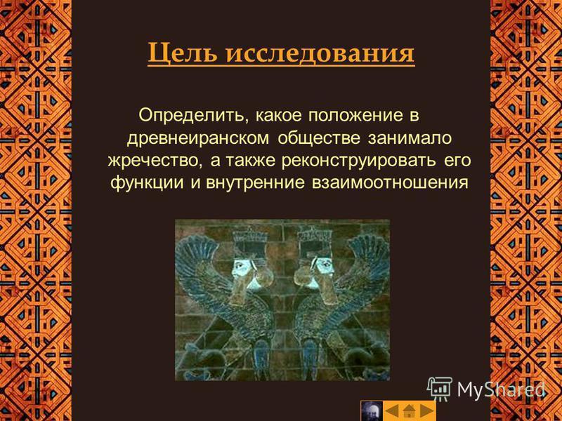 Цель исследования Определить, какое положение в древнеиранском обществе занимало жречество, а также реконструировать его функции и внутренние взаимоотношения