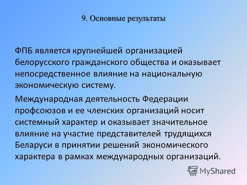 9. Основные результаты ФПБ является крупнейшей организацией белорусского гражданского общества и оказывает непосредственное влияние на национальную экономическую систему. Международная деятельность Федерации профсоюзов и ее членских организаций носит