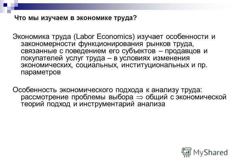 Что мы изучаем в экономике труда? Экономика труда (Labor Economics) изучает особенности и закономерности функционирования рынков труда, связанные с поведением его субъектов – продавцов и покупателей услуг труда – в условиях изменения экономических, с
