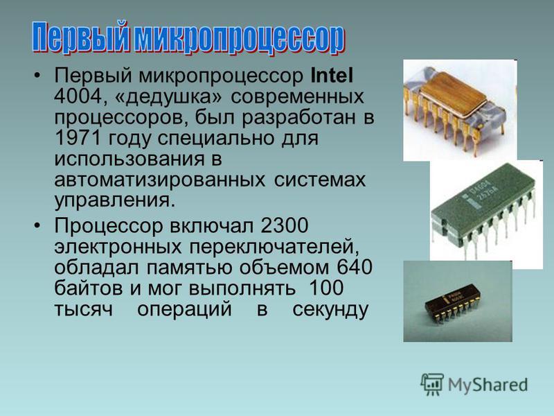 Первый микропроцессор Intel 4004, «дедушка» современных процессоров, был разработан в 1971 году специально для использования в автоматизированных системах управления. Процессор включал 2300 электронных переключателей, обладал памятью объемом 640 байт