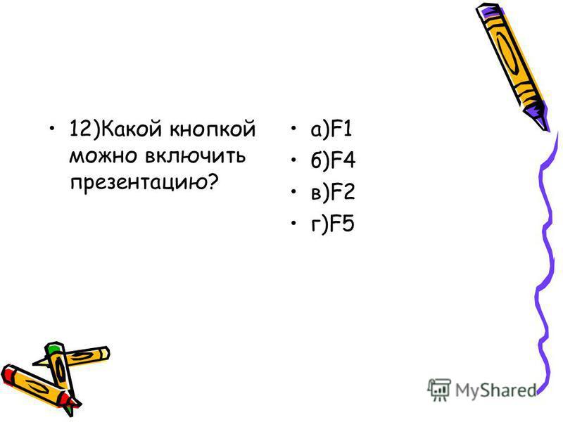 12)Какой кнопкой можно включить презентацию? а)F1 б)F4 в)F2 г)F5