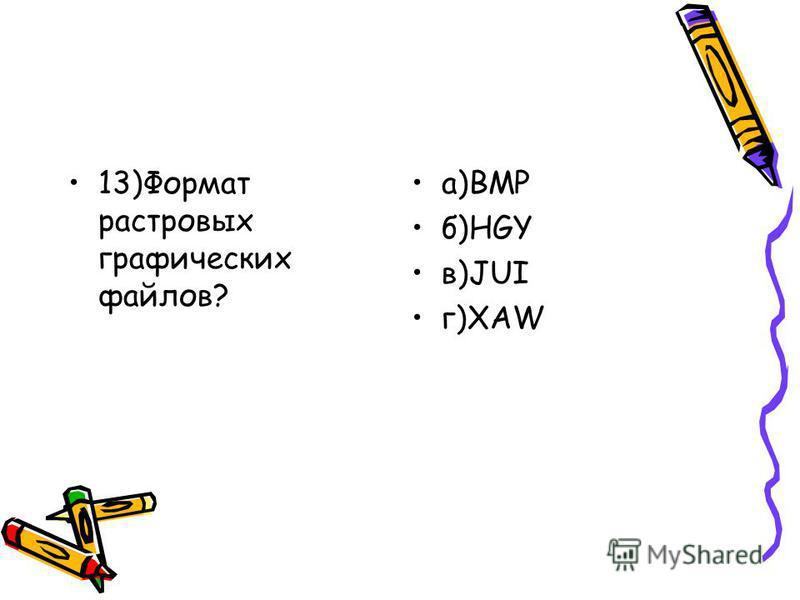 13)Формат растровых графических файлов? а)BMP б)HGY в)JUI г)XAW