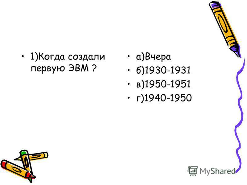 1)Когда создали первую ЭВМ ? a)Вчера б)1930-1931 в)1950-1951 г)1940-1950