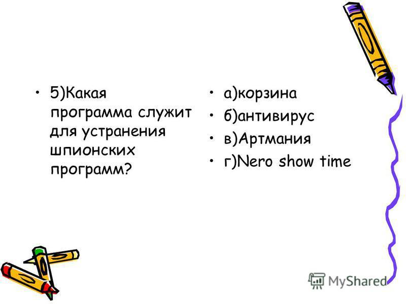 5)Какая программа служит для устранения шпионских программ? а)корзина б)антивирус в)Артмания г)Nero show time