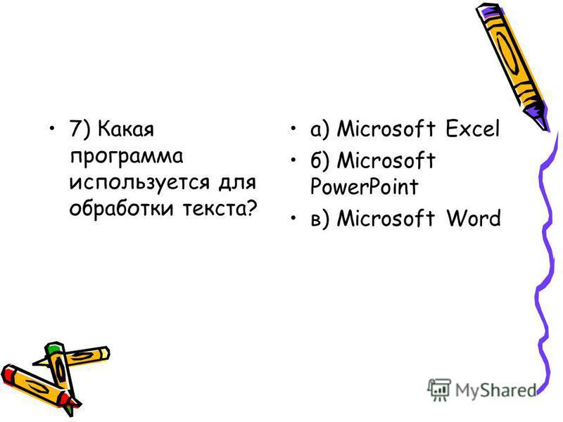 7) Какая программа используется для обработки текста? а) Microsoft Excel б) Microsoft PowerPoint в) Microsoft Word