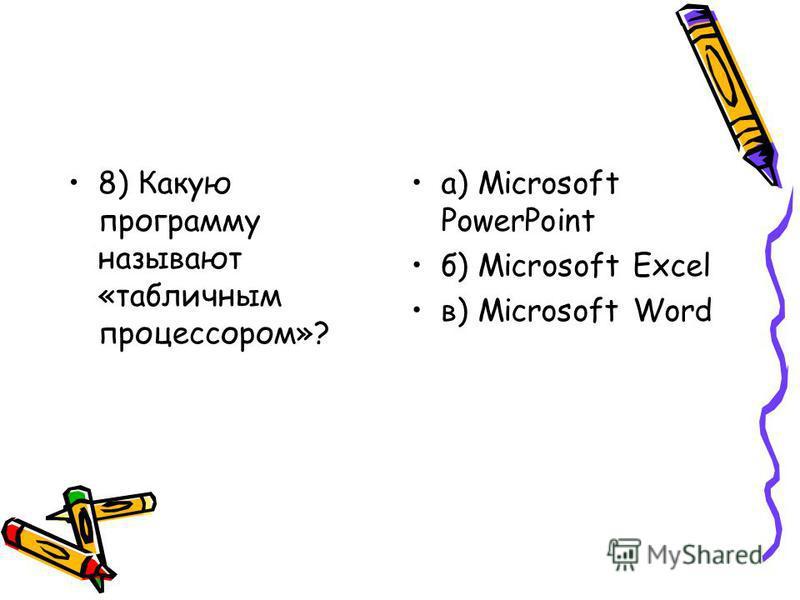 8) Какую программу называют «табличным процессором»? а) Microsoft PowerPoint б) Microsoft Excel в) Microsoft Word