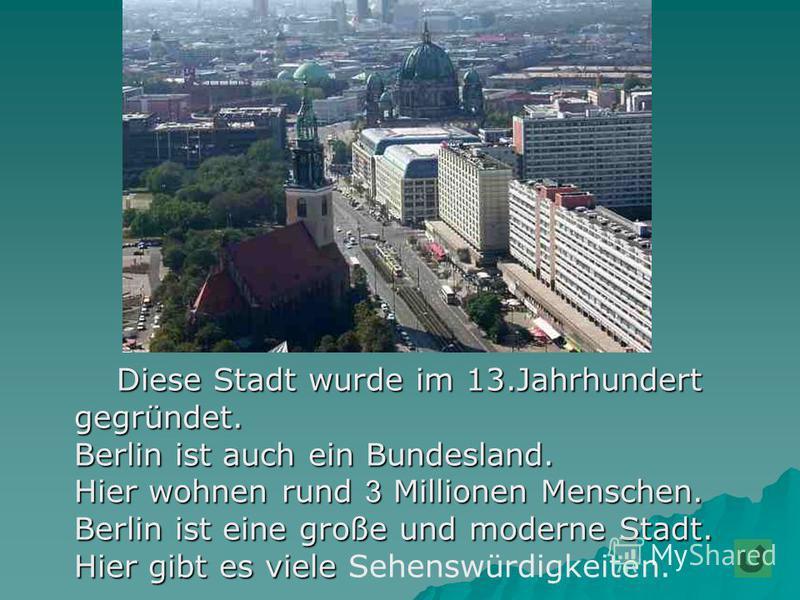 Diese Stadt wurde im 13.Jahrhundert Diese Stadt wurde im 13.Jahrhundert gegründet. gegründet. Berlin ist auch ein Bundesland. Berlin ist auch ein Bundesland. Hier wohnen rund 3 Millionen Menschen. Hier wohnen rund 3 Millionen Menschen. Berlin ist ein
