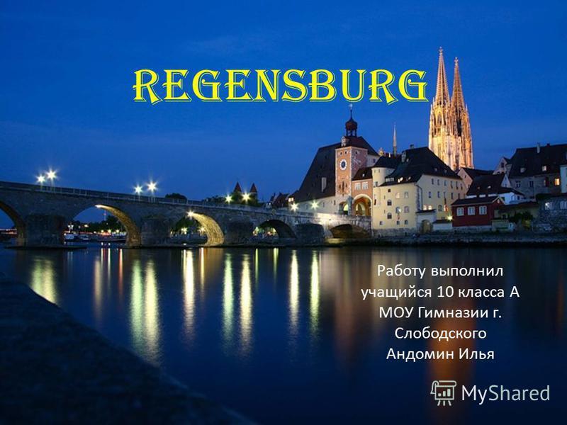 Regensburg Работу выполнил учащийся 10 класса А МОУ Гимназии г. Слободского Андомин Илья