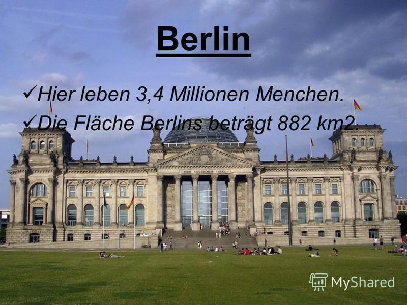 Berlin Hier leben 3,4 Millionen Menchen. Die Fläche Berlins beträgt 882 km2.