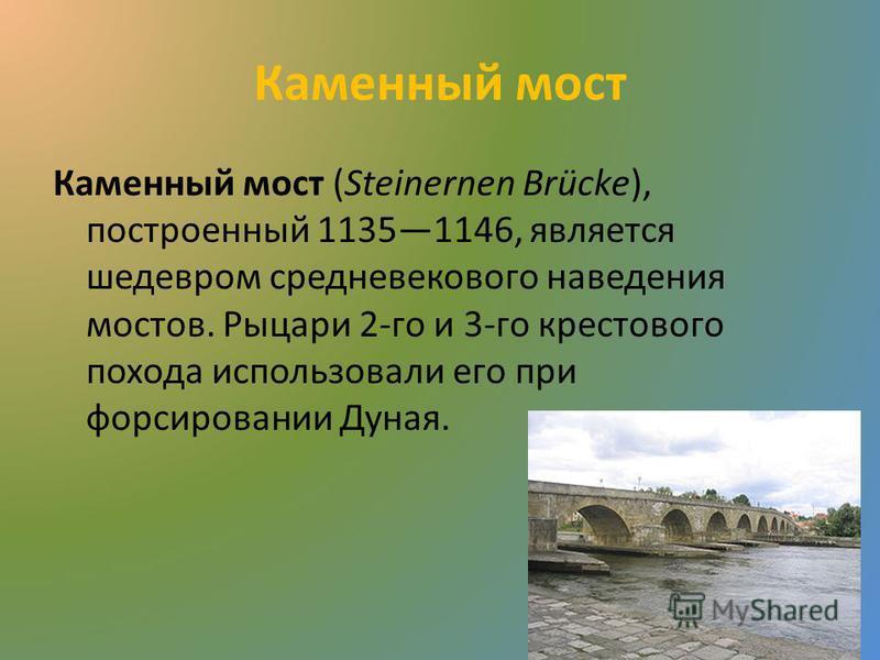 Каменный мост Каменный мост (Steinernen Brücke), построенный 11351146, является шедевром средневекового наведения мостов. Рыцари 2-го и 3-го крестового похода использовали его при форсировании Дуная.
