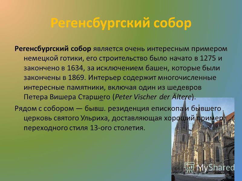 Регенсбургский собор Регенсбургский собор является очень интересным примером немецкой готики, его строительство было начато в 1275 и закончено в 1634, за исключением башен, которые были закончены в 1869. Интерьер содержит многочисленные интересные па