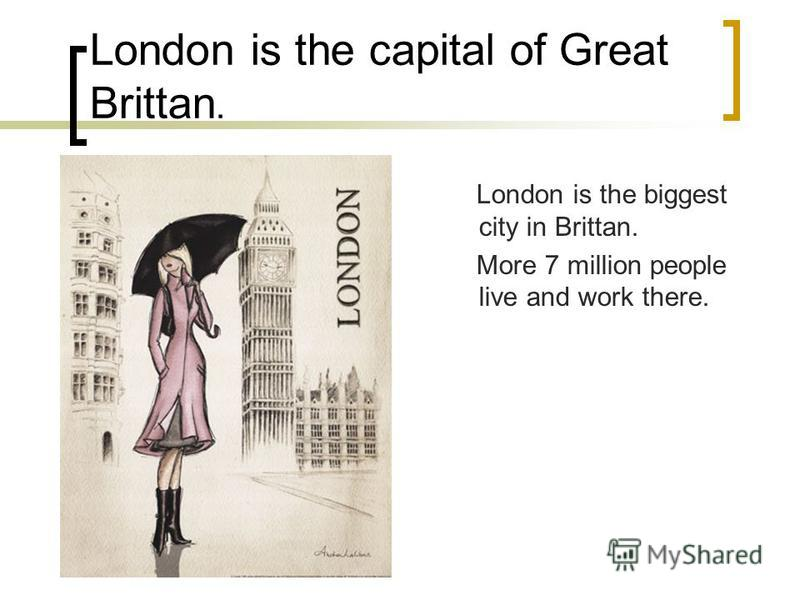 London is the capital of Great Brittan. London is the biggest city in Brittan. More 7 million people live and work there.