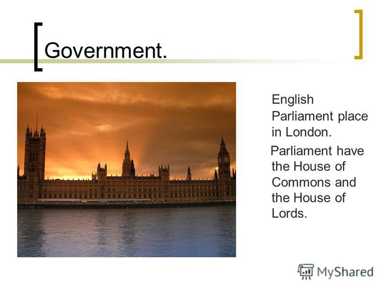 Government. English Parliament place in London. Parliament have the House of Commons and the House of Lords.