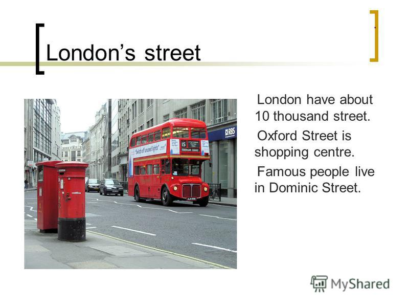 Londons street London have about 10 thousand street. Oxford Street is shopping centre. Famous people live in Dominic Street.
