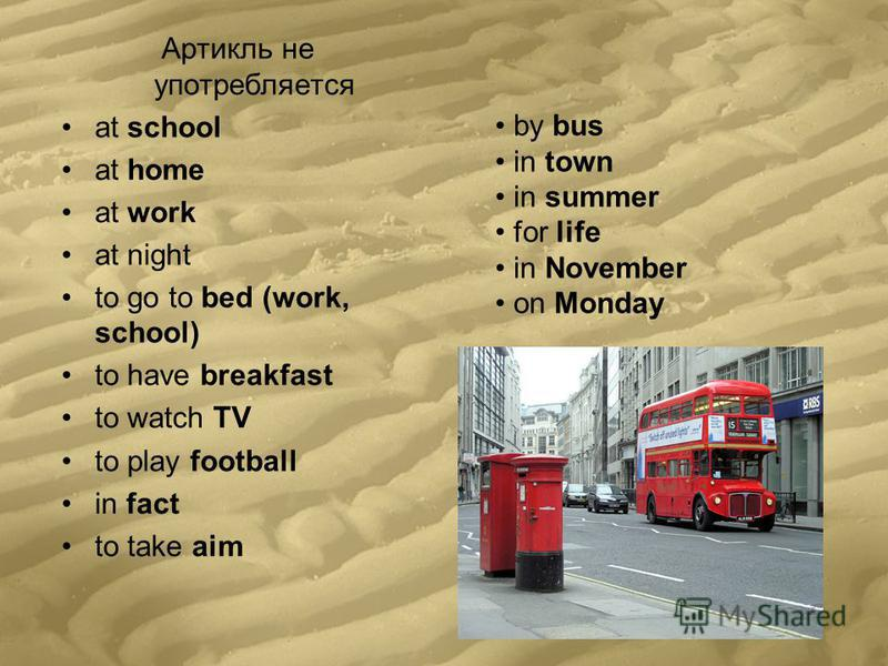 Артикль не употребляется at school at home at work at night to go to bed (work, school) to have breakfast to watch TV to play football in fact to take aim by bus in town in summer for life in November on Monday